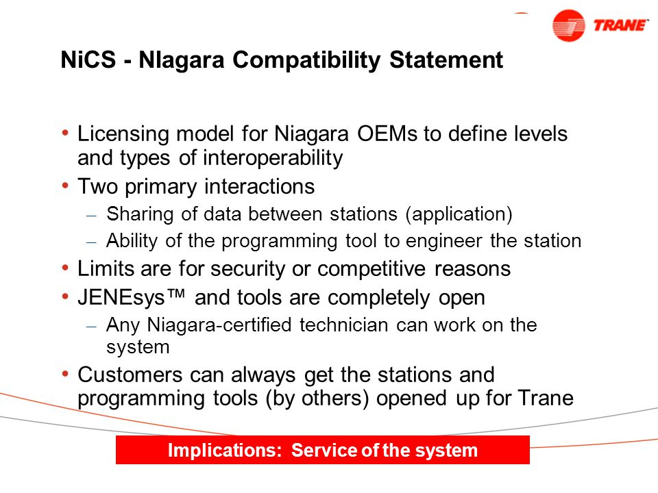 NiCS - NIagara Compatibility Statement Licensing model for Niagara OEMs to define levels and types of interoperability Two primary interactions – Sharing of data between stations (application) – Ability of the programming tool to engineer the station Limits are for security or competitive reasons JENEsys™ and tools are completely open – Any Niagara-certified technician can work on the system Customers can always get the stations and programming tools (by others) opened up for Trane Implications: Service of the system