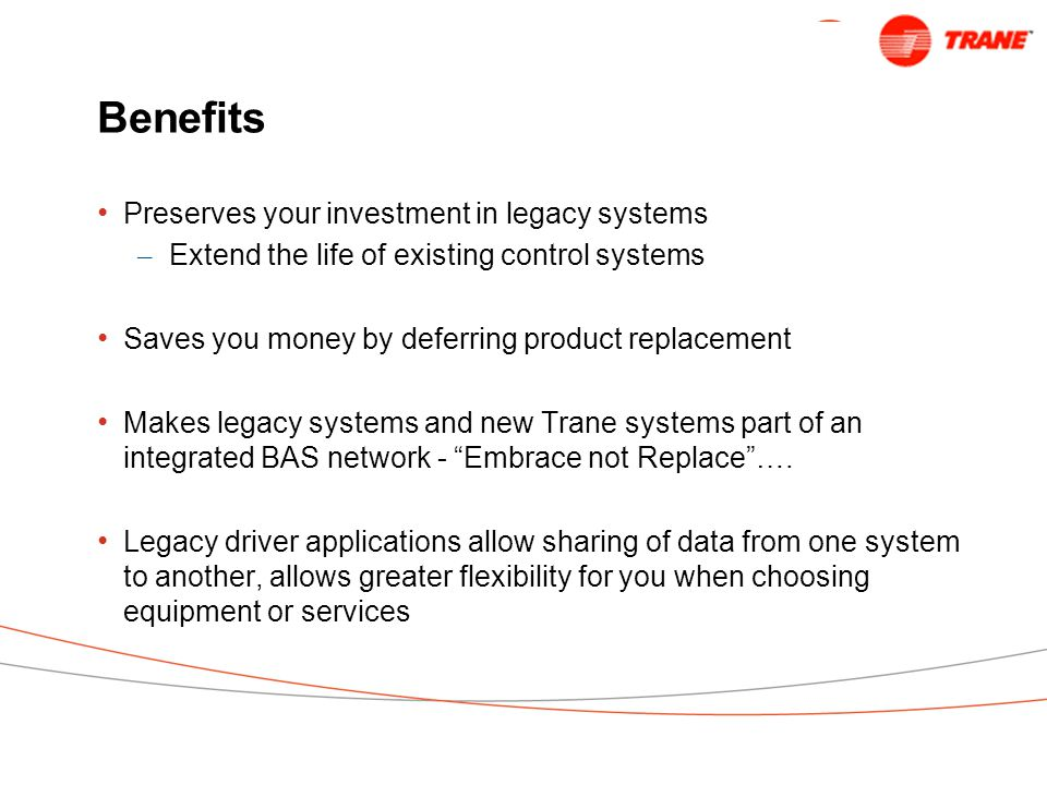 Benefits Preserves your investment in legacy systems – Extend the life of existing control systems Saves you money by deferring product replacement Makes legacy systems and new Trane systems part of an integrated BAS network - Embrace not Replace ….