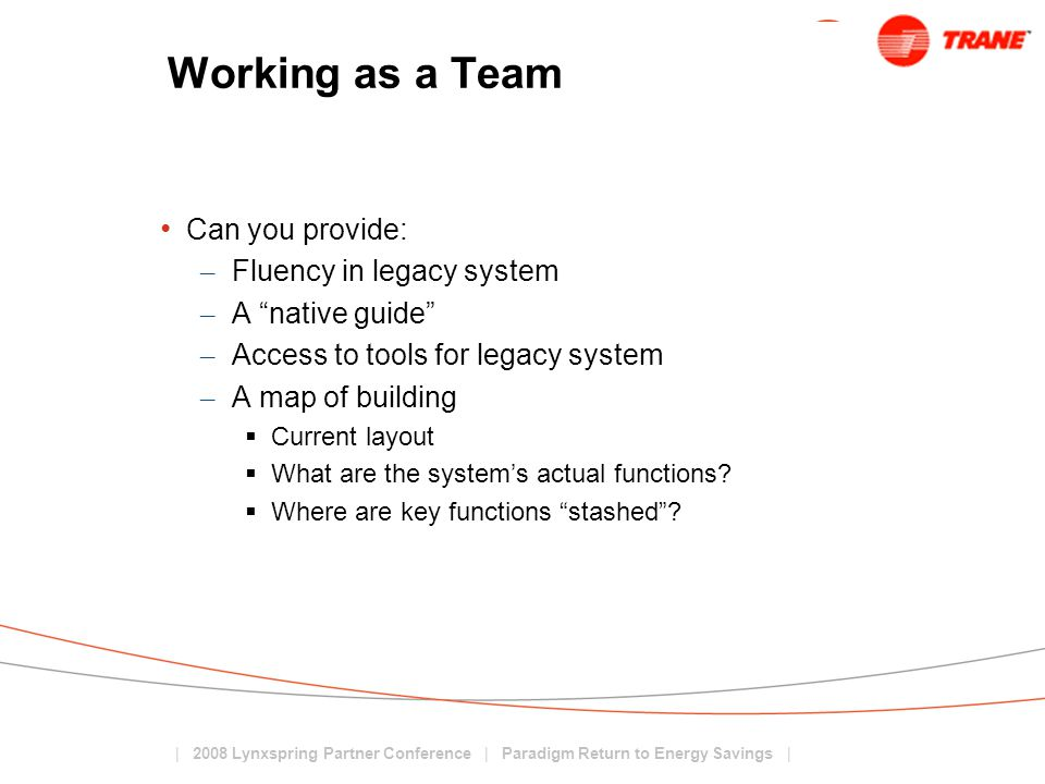 | 2008 Lynxspring Partner Conference | Paradigm Return to Energy Savings | Working as a Team Can you provide: – Fluency in legacy system – A native guide – Access to tools for legacy system – A map of building  Current layout  What are the system's actual functions.