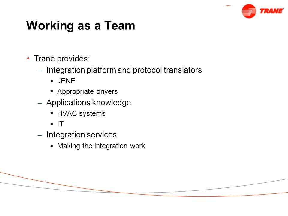 Working as a Team Trane provides: – Integration platform and protocol translators  JENE  Appropriate drivers – Applications knowledge  HVAC systems  IT – Integration services  Making the integration work