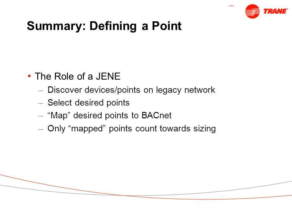 Summary: Defining a Point The Role of a JENE – Discover devices/points on legacy network – Select desired points – Map desired points to BACnet – Only mapped points count towards sizing