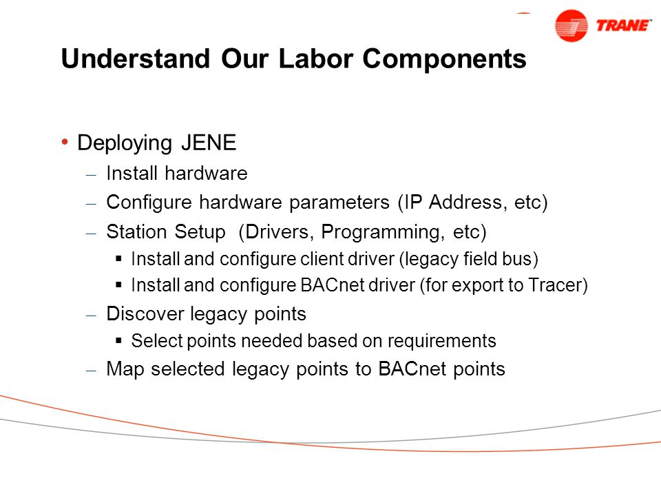 Understand Our Labor Components Deploying JENE – Install hardware – Configure hardware parameters (IP Address, etc) – Station Setup (Drivers, Programming, etc)  Install and configure client driver (legacy field bus)  Install and configure BACnet driver (for export to Tracer) – Discover legacy points  Select points needed based on requirements – Map selected legacy points to BACnet points