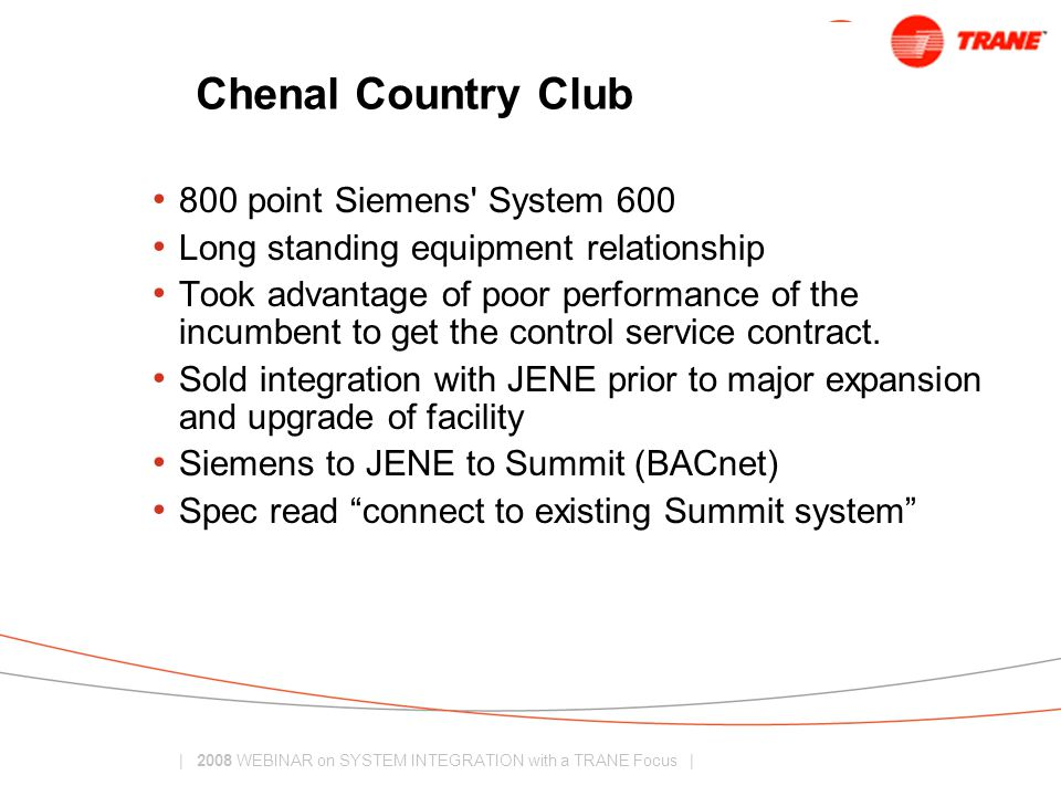 | 2008 WEBINAR on SYSTEM INTEGRATION with a TRANE Focus | Chenal Country Club 800 point Siemens System 600 Long standing equipment relationship Took advantage of poor performance of the incumbent to get the control service contract.