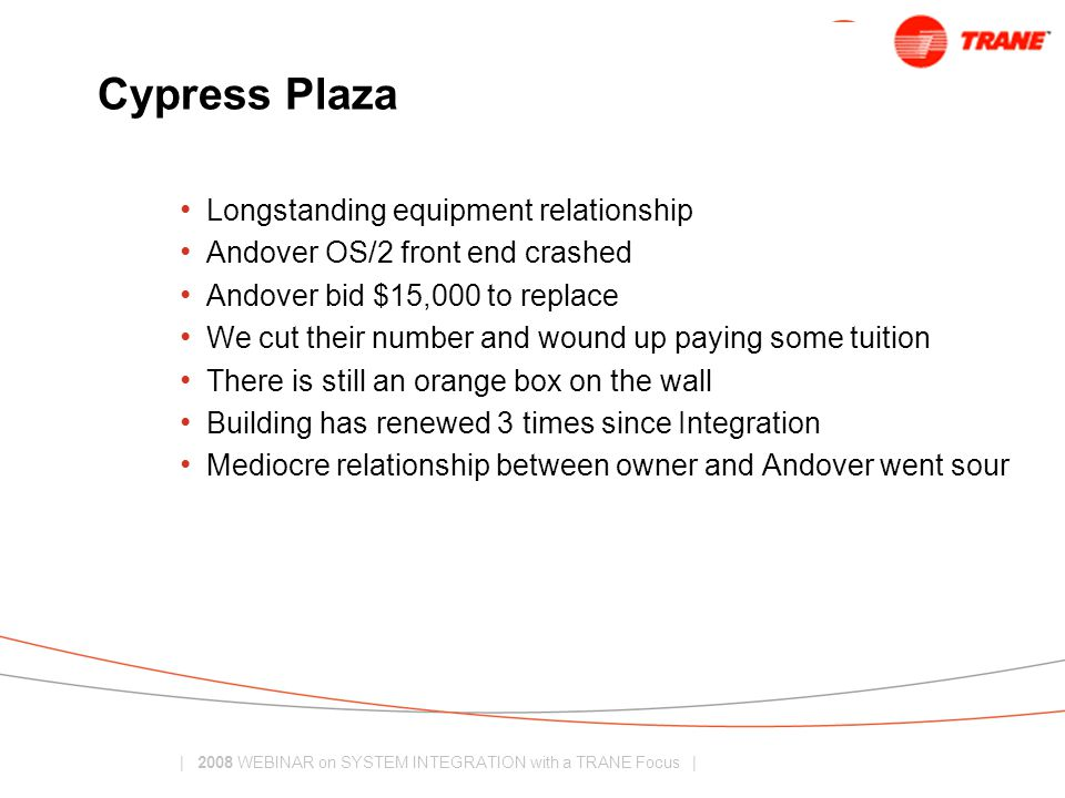| 2008 WEBINAR on SYSTEM INTEGRATION with a TRANE Focus | Cypress Plaza Longstanding equipment relationship Andover OS/2 front end crashed Andover bid $15,000 to replace We cut their number and wound up paying some tuition There is still an orange box on the wall Building has renewed 3 times since Integration Mediocre relationship between owner and Andover went sour