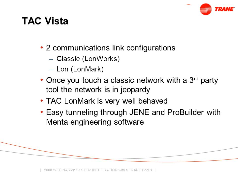 | 2008 WEBINAR on SYSTEM INTEGRATION with a TRANE Focus | TAC Vista 2 communications link configurations – Classic (LonWorks) – Lon (LonMark) Once you touch a classic network with a 3 rd party tool the network is in jeopardy TAC LonMark is very well behaved Easy tunneling through JENE and ProBuilder with Menta engineering software