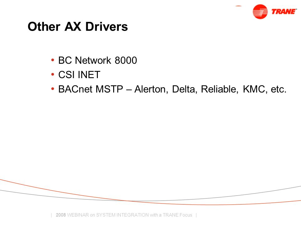 | 2008 WEBINAR on SYSTEM INTEGRATION with a TRANE Focus | Other AX Drivers BC Network 8000 CSI INET BACnet MSTP – Alerton, Delta, Reliable, KMC, etc.