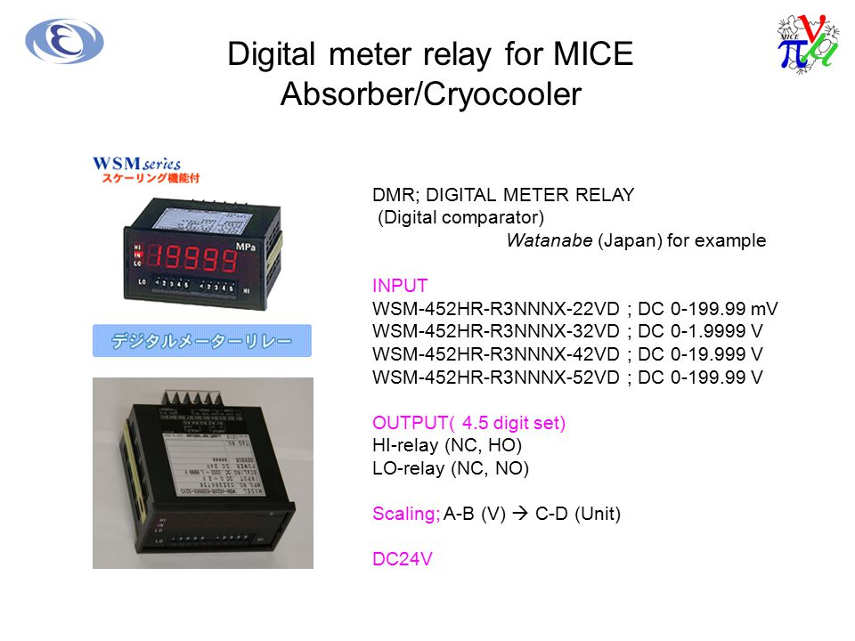 Digital meter relay for MICE Absorber/Cryocooler DMR; DIGITAL METER RELAY (Digital comparator) Watanabe (Japan) for example INPUT WSM-452HR-R3NNNX-22VD ; DC 0-199.99 mV WSM-452HR-R3NNNX-32VD ; DC 0-1.9999 V WSM-452HR-R3NNNX-42VD ; DC 0-19.999 V WSM-452HR-R3NNNX-52VD ; DC 0-199.99 V OUTPUT( 4.5 digit set) HI-relay (NC, HO) LO-relay (NC, NO) Scaling; A-B (V)  C-D (Unit) DC24V