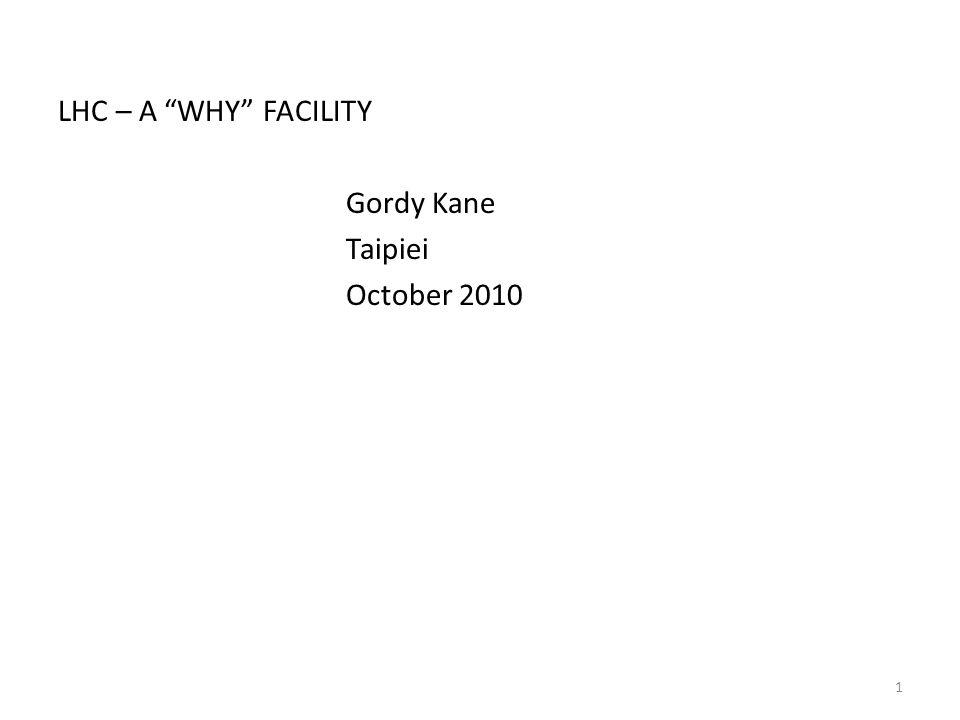 LHC – A WHY FACILITY Gordy Kane Taipiei October 2010 1