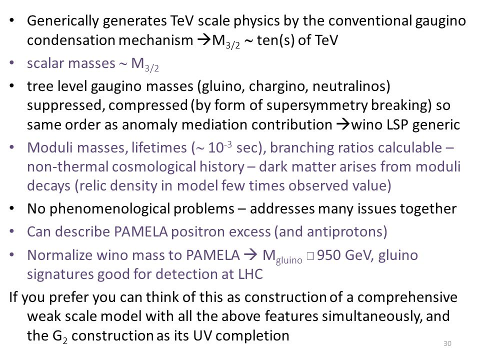 Generically generates TeV scale physics by the conventional gaugino condensation mechanism  M 3/2  ten(s) of TeV scalar masses  M 3/2 tree level gaugino masses (gluino, chargino, neutralinos) suppressed, compressed (by form of supersymmetry breaking) so same order as anomaly mediation contribution  wino LSP generic Moduli masses, lifetimes (  10 -3 sec), branching ratios calculable – non-thermal cosmological history – dark matter arises from moduli decays (relic density in model few times observed value) No phenomenological problems – addresses many issues together Can describe PAMELA positron excess (and antiprotons) Normalize wino mass to PAMELA  M gluino  950 GeV, gluino signatures good for detection at LHC If you prefer you can think of this as construction of a comprehensive weak scale model with all the above features simultaneously, and the G 2 construction as its UV completion 30