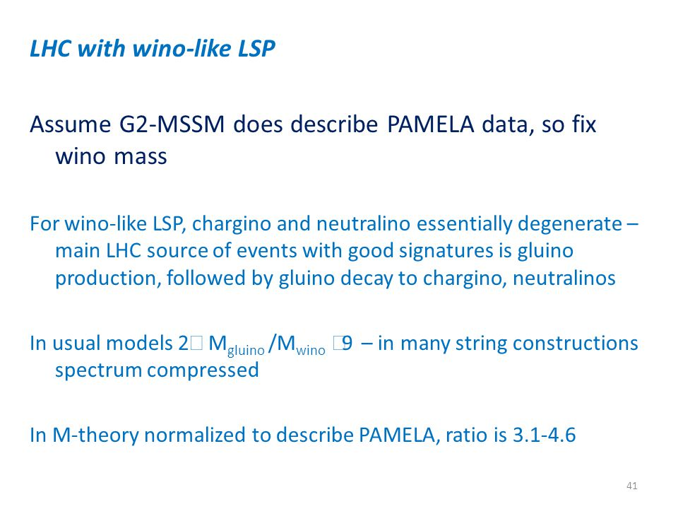 LHC with wino-like LSP Assume G2-MSSM does describe PAMELA data, so fix wino mass For wino-like LSP, chargino and neutralino essentially degenerate – main LHC source of events with good signatures is gluino production, followed by gluino decay to chargino, neutralinos In usual models 2  M gluino /M wino  9 – in many string constructions spectrum compressed In M-theory normalized to describe PAMELA, ratio is 3.1-4.6 41