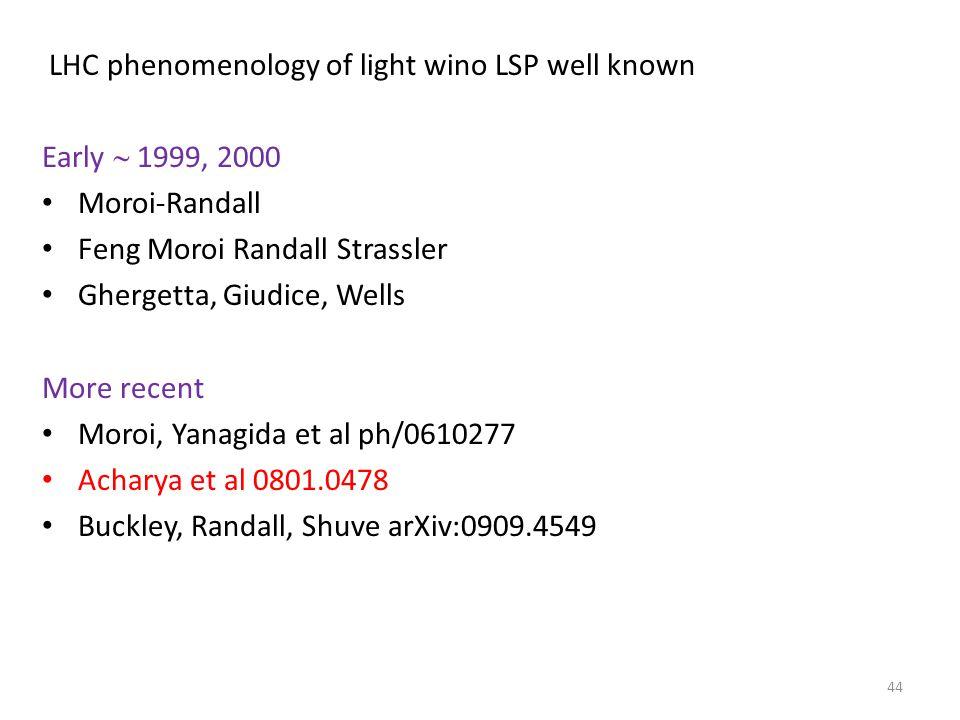 LHC phenomenology of light wino LSP well known Early  1999, 2000 Moroi-Randall Feng Moroi Randall Strassler Ghergetta, Giudice, Wells More recent Moroi, Yanagida et al ph/0610277 Acharya et al 0801.0478 Buckley, Randall, Shuve arXiv:0909.4549 44