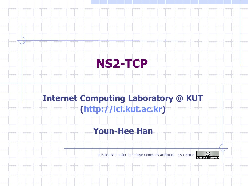 NS2-TCP Internet Computing Laboratory @ KUT (http://icl.kut.ac.kr)http://icl.kut.ac.kr Youn-Hee Han It is licensed under a Creative Commons Attribution 2.5 License