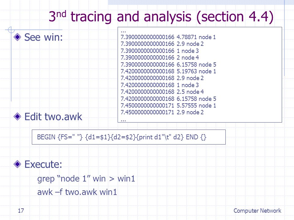 Computer Network17 See win: Edit two.awk Execute: grep node 1 win > win1 awk –f two.awk win1 3 nd tracing and analysis (section 4.4)...