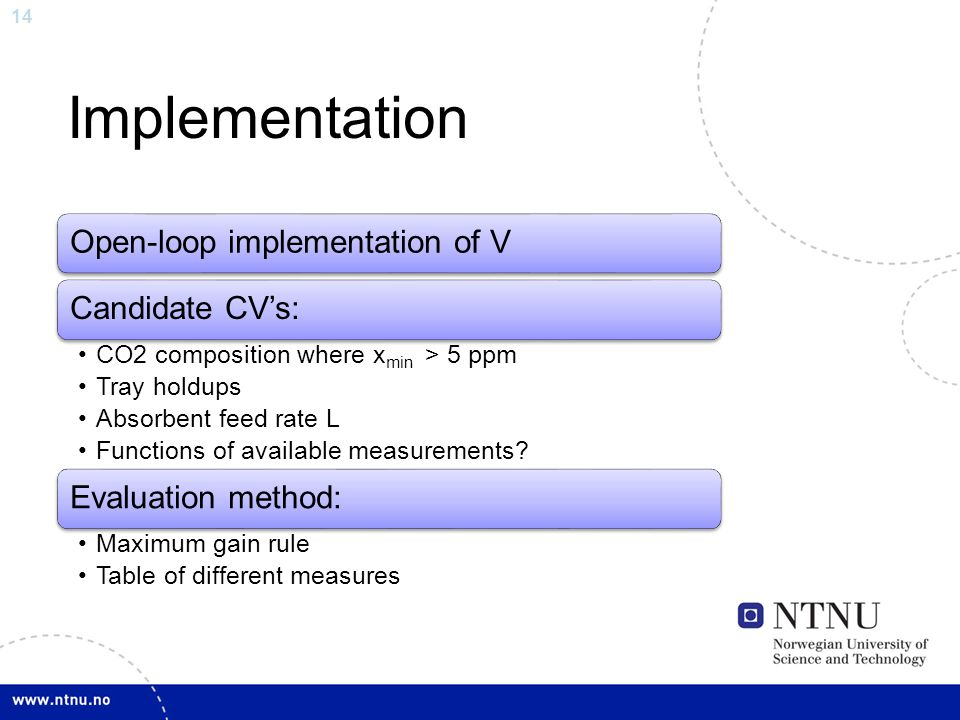 14 Implementation Open-loop implementation of VCandidate CV's: CO2 composition where xmin > 5 ppm Tray holdups Absorbent feed rate L Functions of available measurements.
