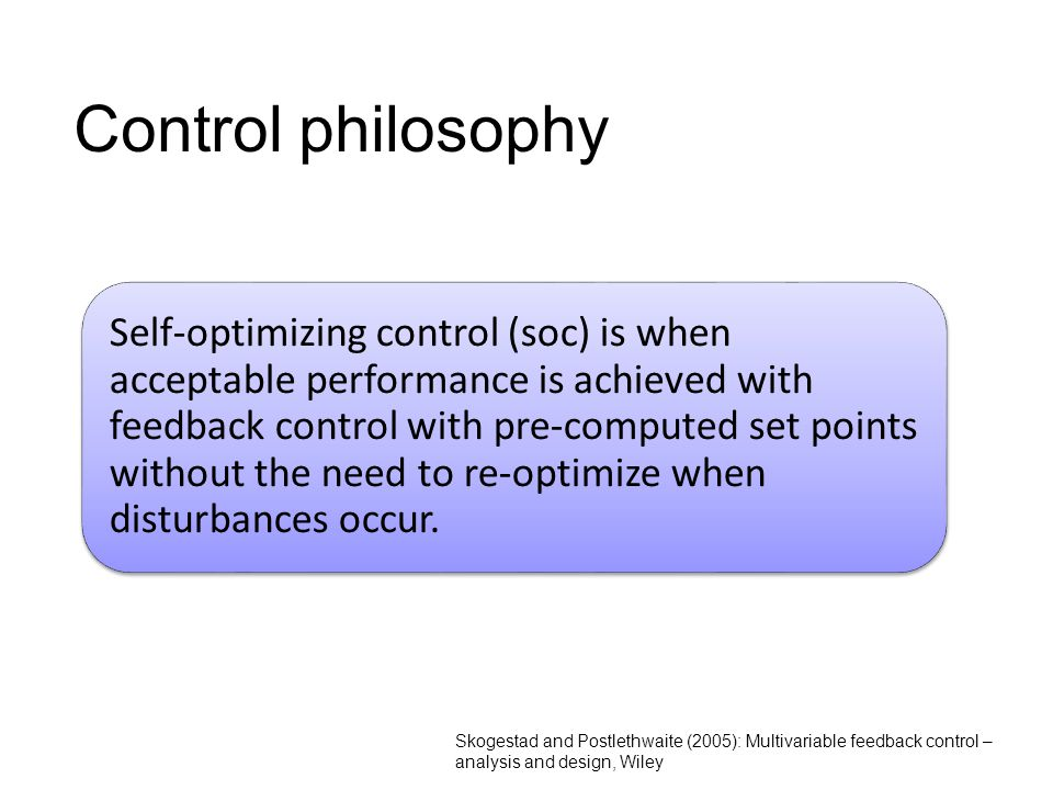 3 Control philosophy Skogestad and Postlethwaite (2005): Multivariable feedback control – analysis and design, Wiley Self-optimizing control (soc) is when acceptable performance is achieved with feedback control with pre-computed set points without the need to re-optimize when disturbances occur.