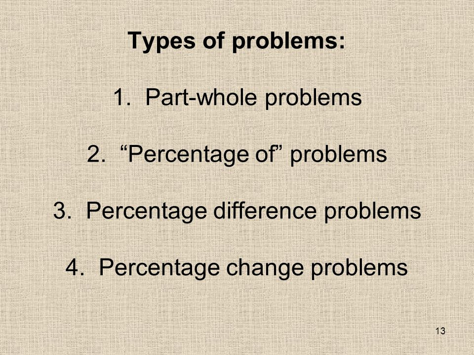 13 Types of problems: 1. Part-whole problems 2. Percentage of problems 3.