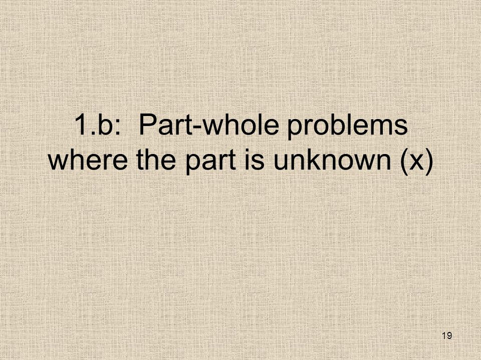 19 1.b: Part-whole problems where the part is unknown (x)