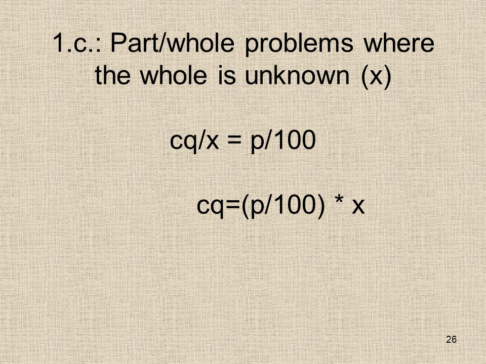 26 1.c.: Part/whole problems where the whole is unknown (x) cq/x = p/100 cq=(p/100) * x