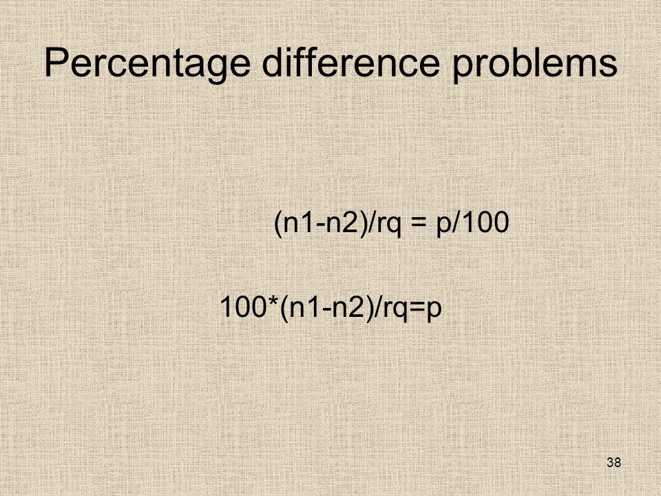 Percentage difference problems (n1-n2)/rq = p/100 100*(n1-n2)/rq=p 38
