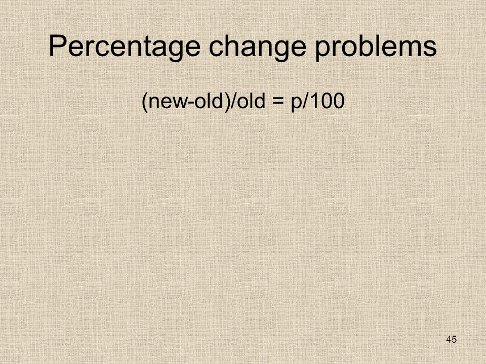 Percentage change problems (new-old)/old = p/100 45