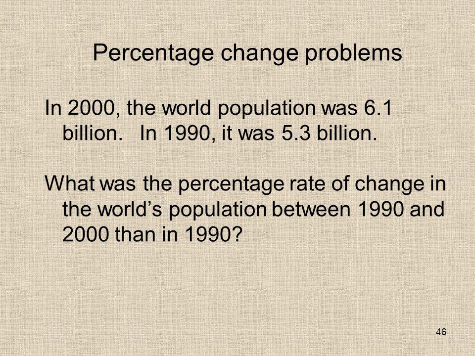 46 Percentage change problems In 2000, the world population was 6.1 billion.