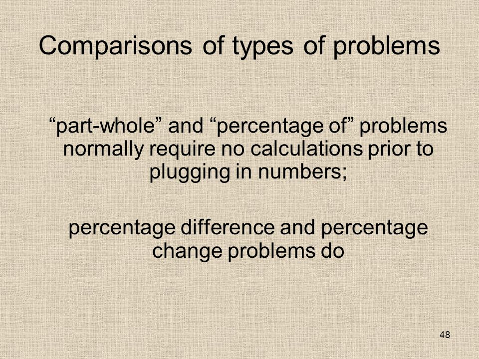48 Comparisons of types of problems part-whole and percentage of problems normally require no calculations prior to plugging in numbers; percentage difference and percentage change problems do