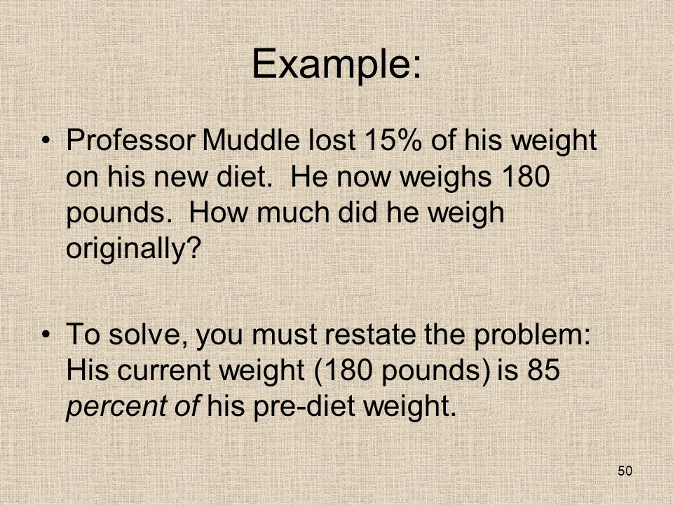 50 Example: Professor Muddle lost 15% of his weight on his new diet.
