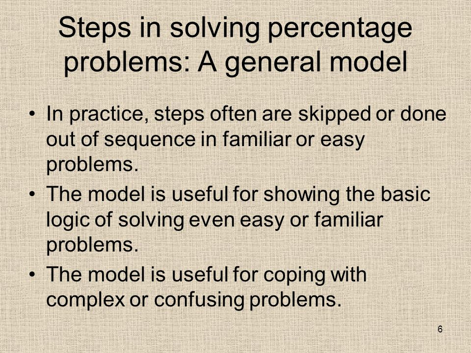 Steps in solving percentage problems: A general model In practice, steps often are skipped or done out of sequence in familiar or easy problems.