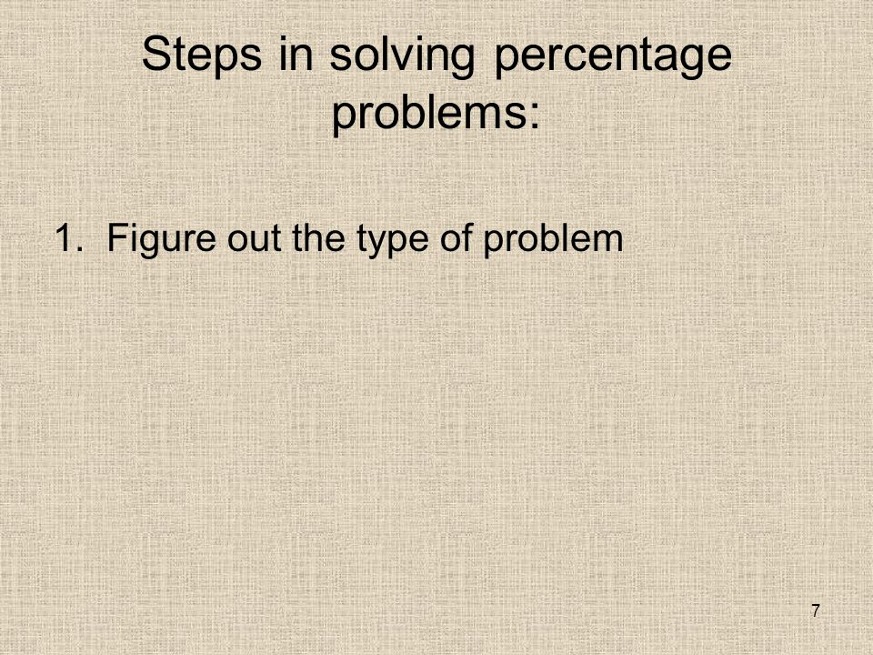 8 Steps in solving percentage problems: 1.Figure out the type of problem.