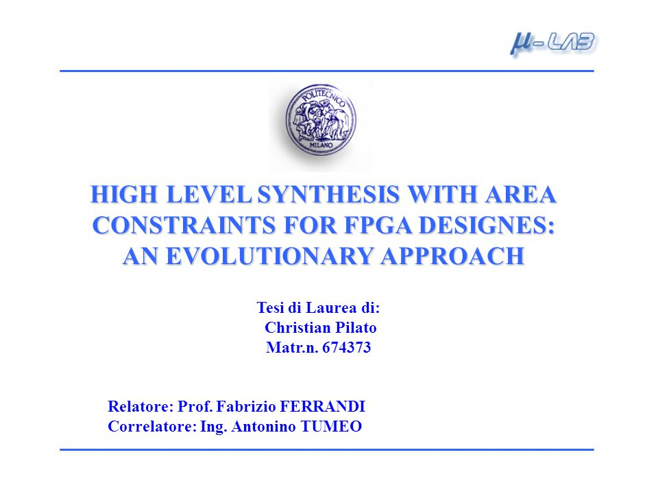 HIGH LEVEL SYNTHESIS WITH AREA CONSTRAINTS FOR FPGA DESIGNES: AN EVOLUTIONARY APPROACH Tesi di Laurea di: Christian Pilato Matr.n.