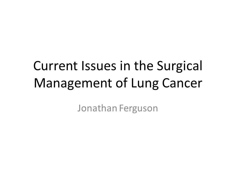 Current Issues in the Surgical Management of Lung Cancer Jonathan Ferguson
