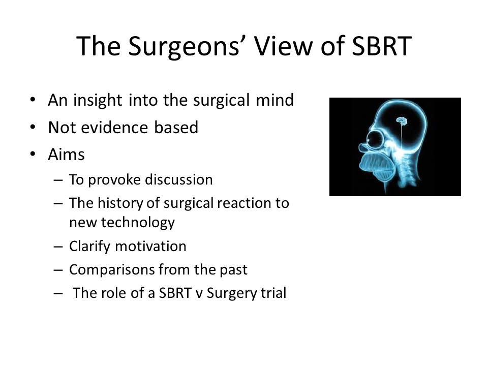 The Surgeons' View of SBRT An insight into the surgical mind Not evidence based Aims – To provoke discussion – The history of surgical reaction to new technology – Clarify motivation – Comparisons from the past – The role of a SBRT v Surgery trial