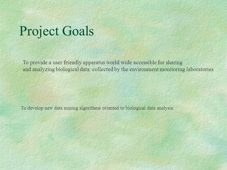 Project Goals To provide a user friendly apparatus world wide accessible for sharing and analyzing biological data collected by the environment monitoring laboratories To develop new data mining algorithms oriented to biological data analysis.