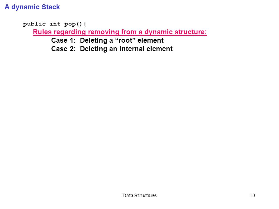 Data Structures13 A dynamic Stack public int pop(){ Rules regarding removing from a dynamic structure: Case 1: Deleting a root element Case 2: Deleting an internal element