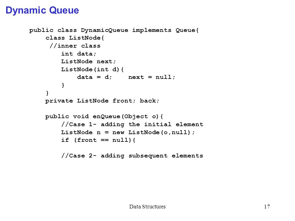 Data Structures17 Dynamic Queue public class DynamicQueue implements Queue{ class ListNode{ //inner class int data; ListNode next; ListNode(int d){ da