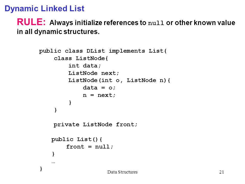 Data Structures21 Dynamic Linked List RULE: Always initialize references to null or other known value in all dynamic structures. public class DList im