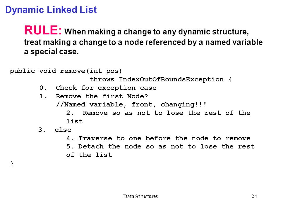 Data Structures24 Dynamic Linked List RULE: When making a change to any dynamic structure, treat making a change to a node referenced by a named variable a special case.