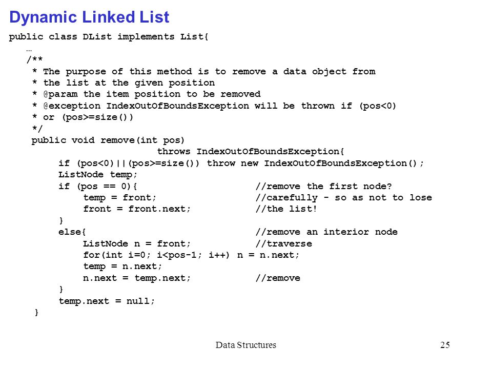 Data Structures25 public class DList implements List{ … /** * The purpose of this method is to remove a data object from * the list at the given posit