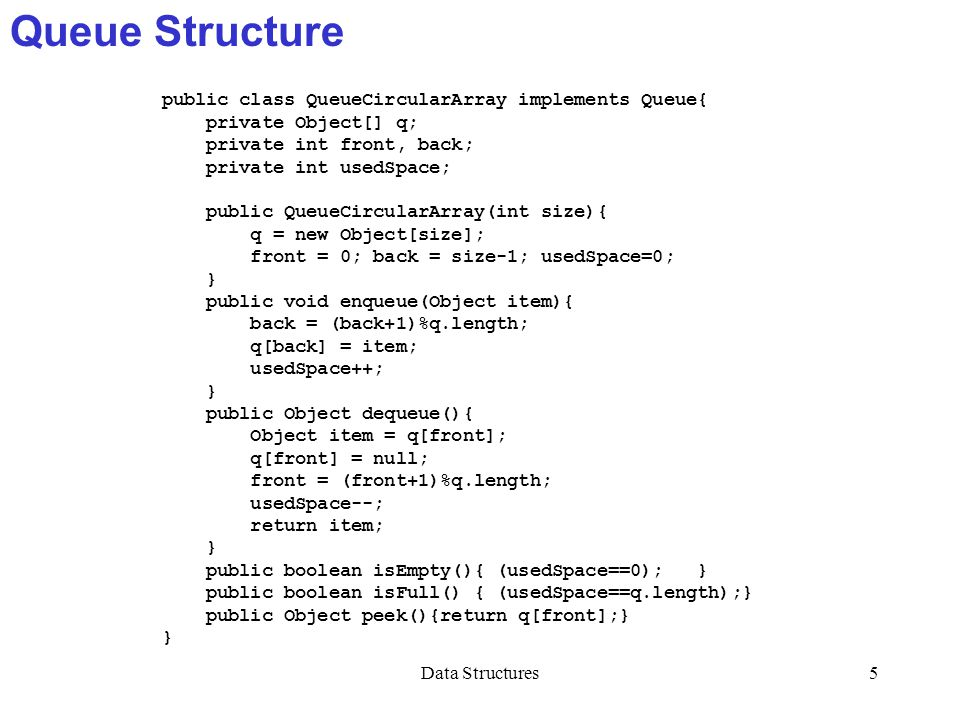 Data Structures5 Queue Structure public class QueueCircularArray implements Queue{ private Object[] q; private int front, back; private int usedSpace;