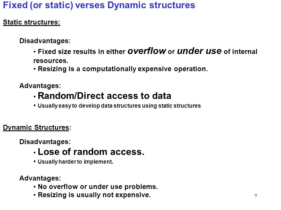 Data Structures7 Fixed (or static) verses Dynamic structures Disadvantages: Fixed size results in either overflow or under use of internal resources.