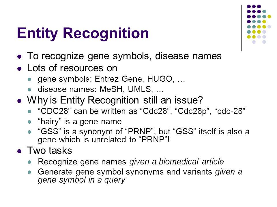 Entity Recognition To recognize gene symbols, disease names Lots of resources on gene symbols: Entrez Gene, HUGO, … disease names: MeSH, UMLS, … Why i