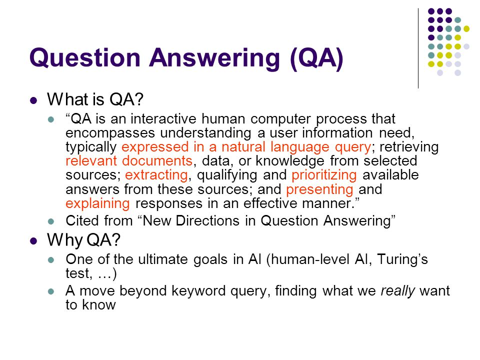 """Question Answering (QA) What is QA? """"QA is an interactive human computer process that encompasses understanding a user information need, typically exp"""