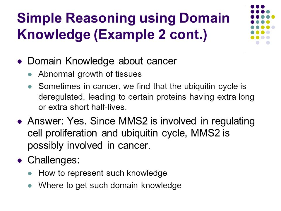 Simple Reasoning using Domain Knowledge (Example 2 cont.) Domain Knowledge about cancer Abnormal growth of tissues Sometimes in cancer, we find that t