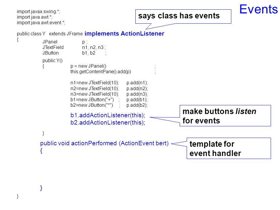 Events import javax.swing.*; import java.awt.*; import java.awt.event.*; public class Y extends JFrame { } public Y() {p = new JPanel(); this.getContentPane().add(p); n1=new JTextField(10); p.add(n1); n2=new JTextField(10);p.add(n2); n3=new JTextField(10);p.add(n3); b1=new JButton( + ) ;p.add(b1); b2=new JButton( * ) ;p.add(b2); } public void actionPerformed (ActionEvent bert) { } JPanel p ; JTextField n1, n2, n3 ; JButton b1, b2 ; make buttons listen for events template for event handler says class has events b1.addActionListener(this); b2.addActionListener(this); implements ActionListener