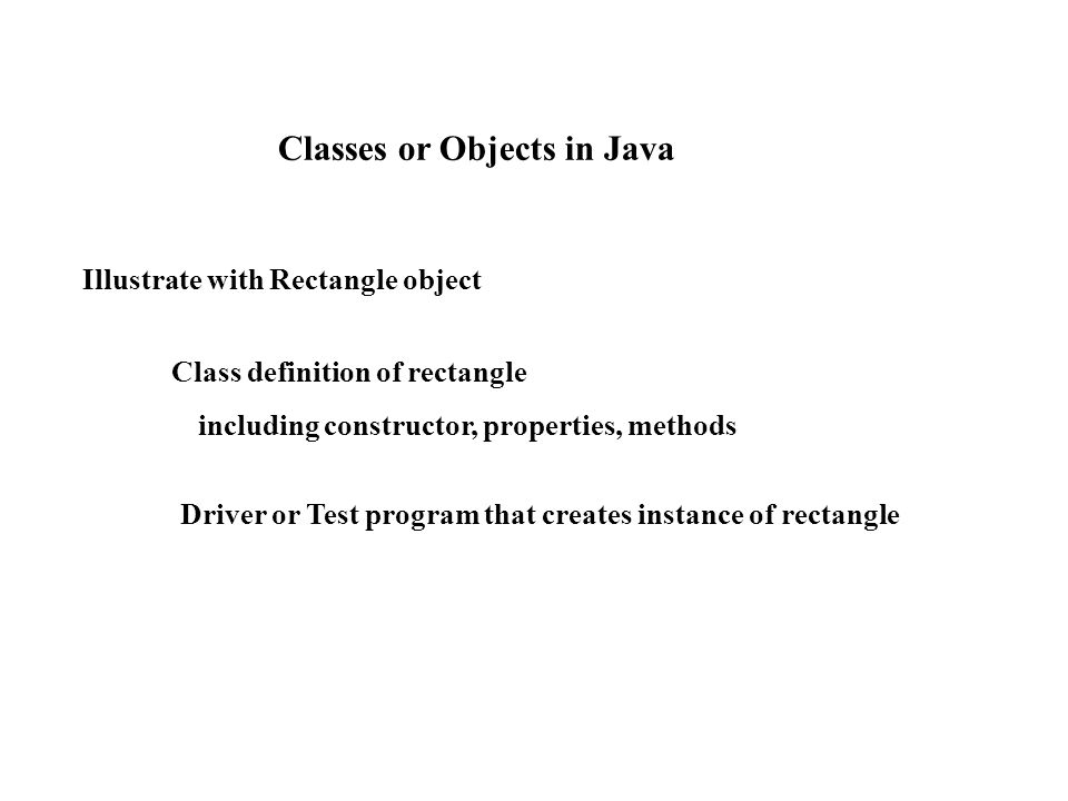 Illustrate with Rectangle object Class definition of rectangle including constructor, properties, methods Driver or Test program that creates instance of rectangle Classes or Objects in Java