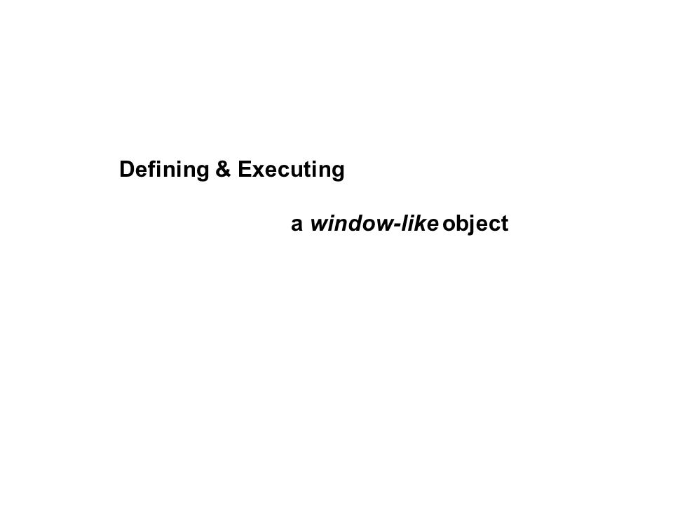 Defining & Executing a window-like object