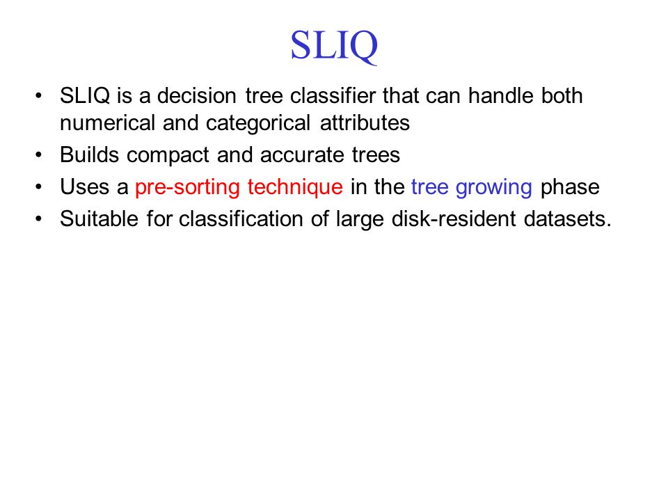 SLIQ SLIQ is a decision tree classifier that can handle both numerical and categorical attributes Builds compact and accurate trees Uses a pre-sorting