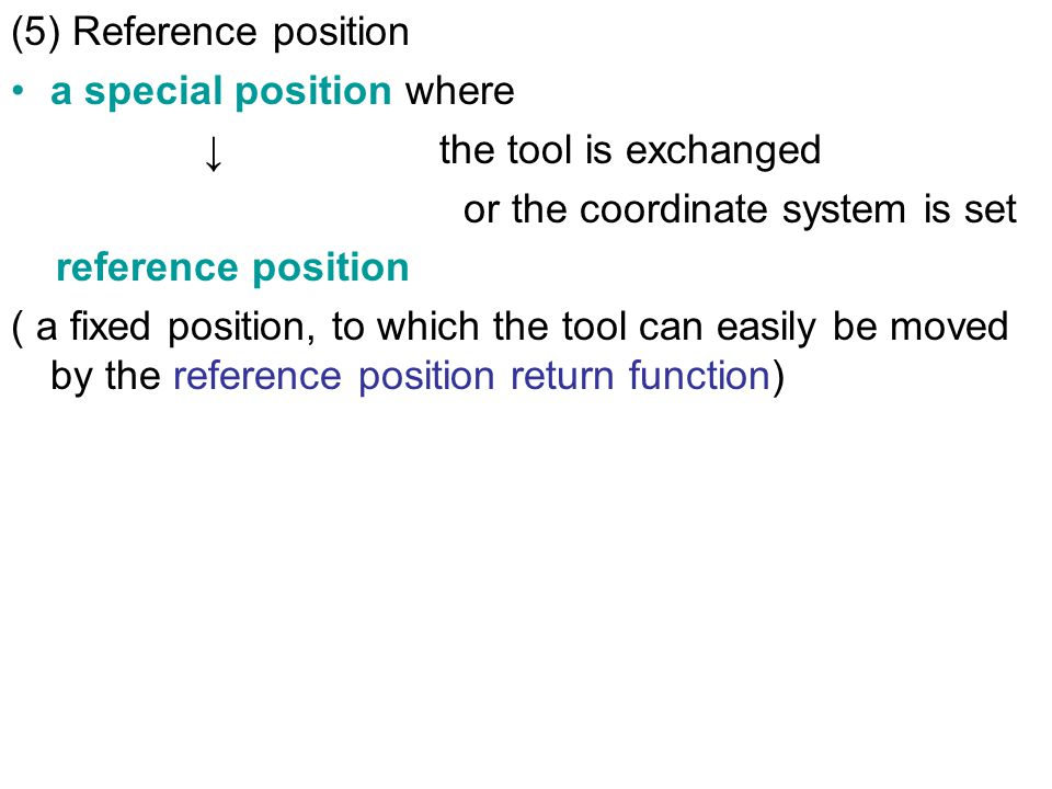 (5) Reference position a special position where ↓ the tool is exchanged or the coordinate system is set reference position ( a fixed position, to which the tool can easily be moved by the reference position return function)