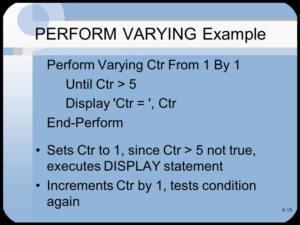 9-16 PERFORM VARYING Example Perform Varying Ctr From 1 By 1 Until Ctr > 5 Display Ctr = , Ctr End-Perform Sets Ctr to 1, since Ctr > 5 not true, executes DISPLAY statement Increments Ctr by 1, tests condition again