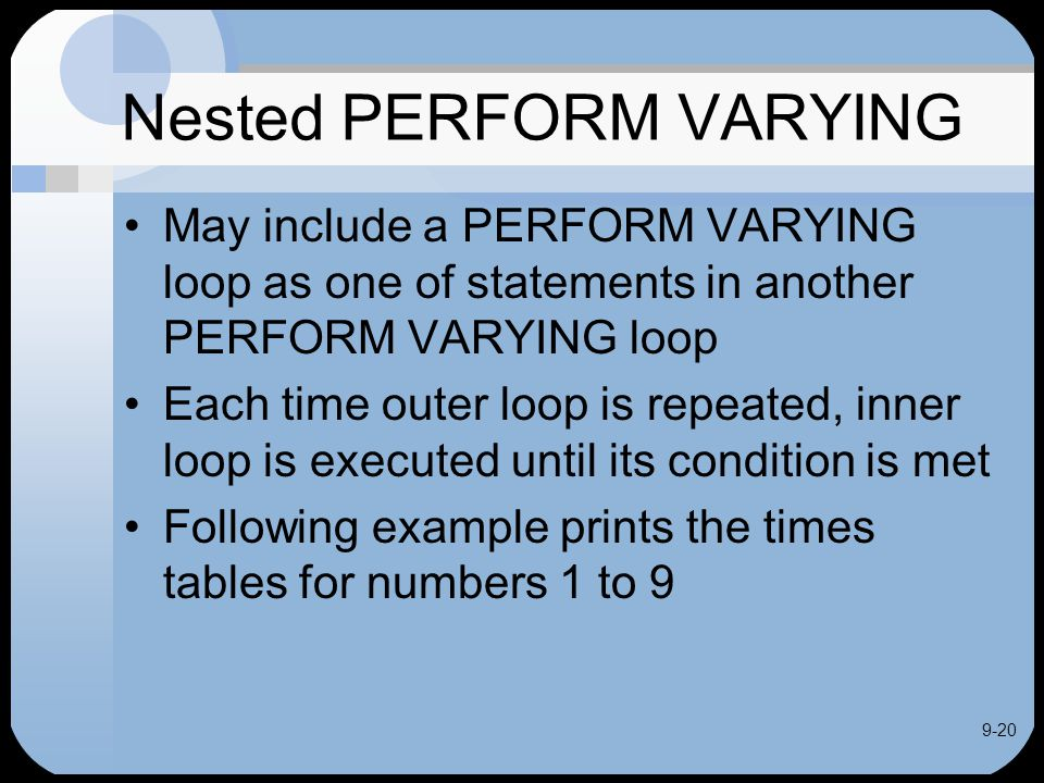 9-20 Nested PERFORM VARYING May include a PERFORM VARYING loop as one of statements in another PERFORM VARYING loop Each time outer loop is repeated, inner loop is executed until its condition is met Following example prints the times tables for numbers 1 to 9